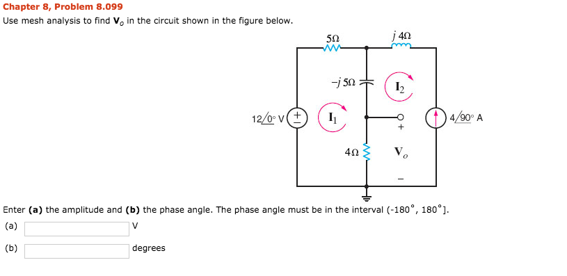 Chapter 8, Problem 8.099 Use mesh analysis to find Vo in the circuit shown in the figure below. 5? J40 4? Enter (a) the amplitude and (b) the phase angle. The phase angle must be in the interval (-180°, 180°]. degrees