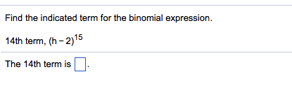 Find the indicated term for the binomial expression. 14th term, (h-2)15 The 14th term is