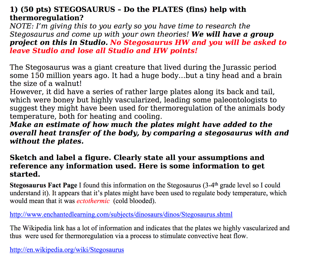 1) (50 pts) STEGOSAURUS - Do the PLATES (fins) help with hermoregulation? NOTE: Im giving this to vou earlv so vou have time to research the Stegosaurus and come up with your own theories! We will have a group project on this in Studio. No Stegosaurus HW and you will be asked to leave Studio and lose all Studio and HW points! The Stegosaurus was a giant creature that lived during the Turassic period some 150 million years ago. It had a huge body...but a tiny head and a brain the size of a walnut! However, it did have a series of rather large plates along its back and tail, which were boney but highly vascularized, leading some paleontologists to suggest they might have been used for thermoregulation of the animals body temperature, both for heating and cooling. Make an estimate of how much the plates might have added to the overall heat transfer of the body, by comparing a stegosaurus with and without the plates. Sketch and label a figure. Clearly state all your assumptions and reference any information used. Here is some information to get started. Stegosaurus Fact Page I found this information on the Stegosaurus (3-4th grade level so I could understand it). It appears that its plates might have been used to regulate body temperature, which would mean that it was ectothermic (cold blooded) http://www.enchantedlearning.com/subjects/dinosaurs/dinos/Stegosaurus.shtml The Wikipedia link has a lot of information and indicates that the plates we highly vascularized and thus were used for thermoregulation via a process to stimulate convective heat flow http://en.wikipedia.org/wiki/Stegosaurus