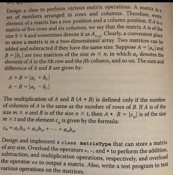 Design a class to perform various matrix operations. A m set of numbers arranged in rows and columns. Theref element of a matrix has a row position and a column position. If matrix of five rows and six columns, we say that the matrix A i size 5 × 6 and sometimes denote it as A5x6. to store a matrix is in a two-dimensional array. Two matrices can be added and subtracted if they have the same size. Suppose A = [a,Jane B = [b] are two matrices of the size mx n, in which azj denotesthe element of A in the ith row and the jth column, and so on. The sum and difference of A and B are given by matrix is a s of the Clearly, a convenient place The multiplication of A and B (A B) is defined only if the number of columns of A is the same as the number of rows of B. If A is of the size hn × n and B is of the size n × t, then A * B = [a] is of the size m × t and the element cik is given by the formula: Design and implement a class matrixType that can store a of any size. Overload the operators +,-, and to perform the a subtraction, and multiplication operations, respectively, and ove the operator << to output a matrix. Also, write a test program to various operations on the matrices. ma rload