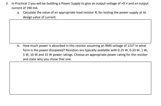 3. In Practical 2 you will be building a Power Supply to give an output voltage of +9 V and an output current of 190 mA. Calculate the value of an appropriate load resistor Ri for testing the power supply at its design value of current. a. b. How much power is absorbed in this resistor assuming an RMS voltage of 12V? In what form is the power dissipated? Resistors are typically available with 0.25 W, 0.33 W, 1 W, 5 W, 10 W and 15 W power ratings. Choose an appropriate power rating for the resistor and state why you chose that one.