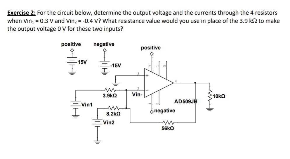 Exercise 2: For the circuit below, determine the output voltage and the currents through the 4 resistors when Vinı 0.3 V and Vin2 -0.4 V? What resistance value would you use in place of the 3.9 k2 to make the output voltage 0 V for these two inputs? positive negative positive ニ15V ー-15V 3.9kΩ Vin- AD509J Vin1 negative 8.2kΩ Vin2