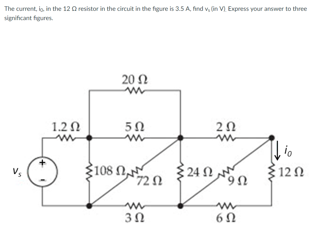 The current, lo, in the 12 ? resistor in the circuit in the figure is 3.5 A, find vs (in V). Express your answer to three significant figures. 20 ? 1.2? 5? 2? 0 V. 108 ? 24 ? 72 ? 3? 6?