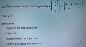 a-b b+c Let T be a linear transformation given by Tb a-cb Then T ls Select one: o injective but not surjective bijective o surjective but not injective o neither surjective nor injective