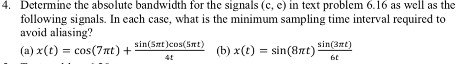 Determine the absolute bandwidth for the signals (c, e) in text problem 6.16 as well as the tollowing signals. In each case, what is the minimum sampling time interval required to avoid aliasing? (a) x(t) cos (7t) + 4. sin(5mt)cos(St) 4t sin(3tt) 6t