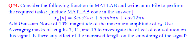 Q#4. Consider the following function in MATLAB and write an m-File to perform Add Gaussian Noise of 10% magnitude of the maximum amplitude ofta Use Averaging masks of lengths 7·11, and 15 to investigate the effect of convolution on this signal. Is there any effect of the increased length on the smoothing of the signal?
