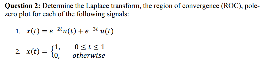 Question 2: Determine the Laplace transform, the region of convergence (ROC), pole- zero plot for each of the following signals: -3t 2t 1. x(t) u (t) e u(t) 2. x 1, 0 <t 1 0, otherwise