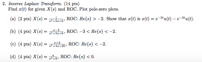 2. Inverse Laplace Transform. (14 pts) Find x(t) for given X(s) and ROC. Plot pole-zero plots. (a) (2 pts) x(s)-Ftrē, ROC: Re(s} >-2. Show that z(t) is z(t) = e-2tdo-e-atu(t) (b) (4 pts) x(s) = 8453-6, ROC:-3 < Re(s) <-2. (c) (4 pts) x(s) 84482-20, ROC: Re(s) <-2. (d) (4 pts) x(s) = 8249, ROC: Re(s) < 0. 8+58+6