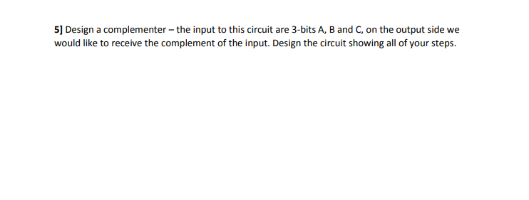 5] Design a complementer - the input to this circuit are 3-bits A, B and C, on the output side we would like to receive the complement of the input. Design the circuit showing all of your steps.
