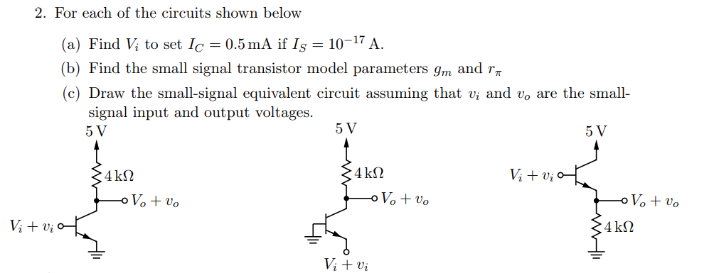 2. For each of the circuits shown below (a) Find Vi to set Ic = 0.5 mA if Is = 10-17 A. (b) Find the small signal transistor model parameters gm and r (c) Draw the small-signal equivalent circuit assuming that vi and vo are the small- signal input and output voltages. 5 V 5 V 5 V 4 kS2 Vi+vi 4 ks2 Vi vi