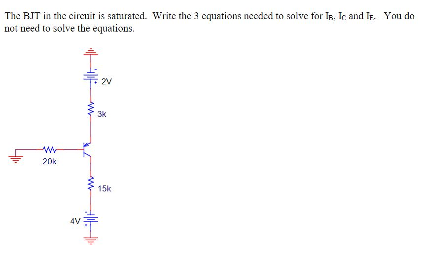 The BJT in the circuit is saturated. Write the 3 equations needed to solve for IB, Ic and IE. not need to solve the equations You do 3k 20k 15k