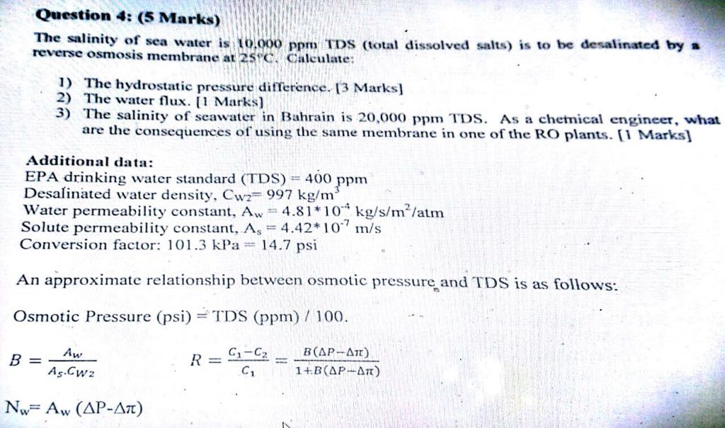 Question 4: (5 Marks) The salinity of sea water is 0.000 ppm TDS otal dissolved salts) is to be desalinated by » reverse osmosis membrane at 25C. Calculate: 1) The hydrostatic pressure difference. 13 Marks] 2) The water flux. Marks] 3) Theiity of seawater in Bahrain is 20,000 ppm TDs. As a chemical engineet, what are the consequences of using the same membrane in one of the RO plants. Marks] Additional data EPA drinking water standard (TDS)400 ppm Desalinated water density, Cwz 997 kg/m Water permeaby constant, Aw 4.81 10 kg/s/m/atm solute permeability constant, As = 4.42* 1 0 m/s Conversion factor: 101.3 kPa := 14.7 psi An approximate relationship between osmotic pressure and TDS is as follows: Osmotic Pressure (psi) TDS (ppm) / 100. C1-C2 As.Cwz NwAw (AP-AT)