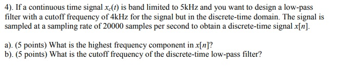4). If a continuous time signal xc(t) is band limited to 5kHz and you want to design a low-pass filter with a cutoff frequency of 4kHz for the signal but in the discrete-time domain. The signal is sampled at a sampling rate of 20000 samples per second to obtain a discrete-time signal x[n]. a). (5 points) What is the highest frequency component in x[n]? b). (5 points) What is the cutoff frequency of the discrete-time low-pass filter?