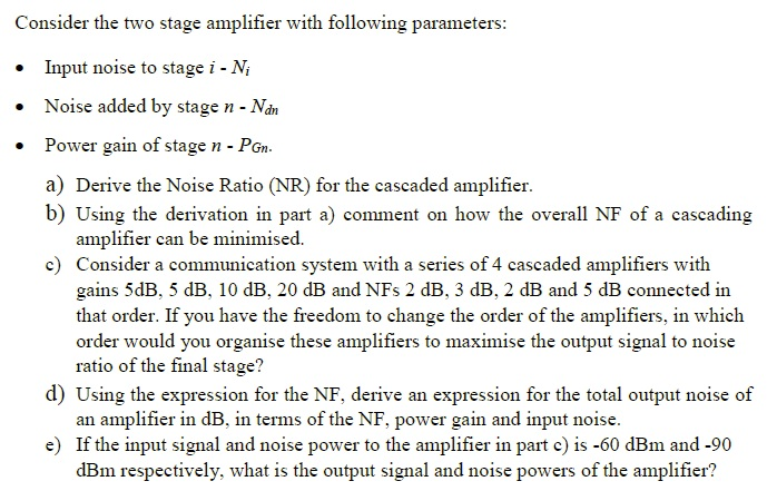 Consider the two stage amplifier with following parameters Input noise to stage i-Ni Noise added by stage n - Nan Power gain of stage n - PGn a) Derive the Noise Ratio (NR) for the cascaded amplifier b) Using the derivation in part a) comment on how the overall NF of a cascading . amplifier can be minimised. c) Consider a communication system with a series of 4 cascaded amplifiers with gains 5dB, 5 dB, 10 dB, 20 dB and NFs 2 dB, 3 dB, 2 dB and 5 dB connected in that order. If you have the freedom to change the order of the amplifiers, in which order would you organise these amplifiers to maximise the output signal to noise ratio of the final stage? d) Using the expression for the NF, derive an expression for the total output noise of an amplifier in dB, in terms of the NF, power gain and input noise e) If the input signal and noise power to the amplifier in part c) is -60 dBm and -90 dBm respectively, what is the output signal and noise powers of the amplifier?