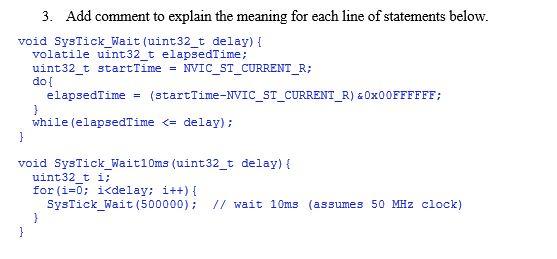 do void SysTick_Wait (uint32_t delay) volatile uint32_t elapsedrime; uint32_ do t t startTime = NVICST CURRENT R; - elapsedTime (startTime-NVIC-ST-CURRENT-R) & 0x00FFFFFF; while (elapsedTime <= delay); void SysTick_Waiti0ms (uint32_t delay)t uint32 t for (i=0; i; 认delay; i++){ SysTick Wait S00000) 17 wait 10ms (assumes 50 Hz clock