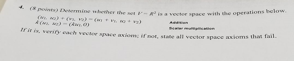 CS points Determine whether the set the operations below. v A is a vector space with VI Addition If it is, verify scalar multiplication each vector space axiom if not, state all vector space axioms that fail