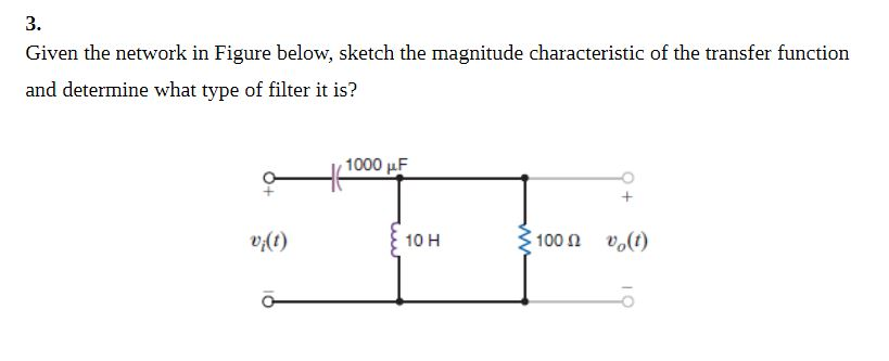 3. Given the network in Figure below, sketch the magnitude characteristic of the transfer function and determine what type of filter it is? 1000 μF 10 H 100Ω Uo(t)