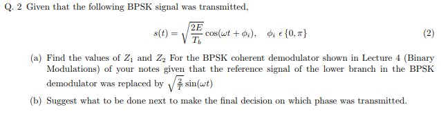 Q. 2 Given that the following BPSK signal was transmitted, 198 s(t) = cos(wt + φ (a) Find the values of Z1 and Z2 For the BPSK coherent demodulator shown in Lecture 4 (Binary Modulations) of your notes given that the reference signal of the lower branch in the BPSK demodulator was replaced by V sin(wt) b) Suggest what to be done next to make the final decision on which phase was transmitted.
