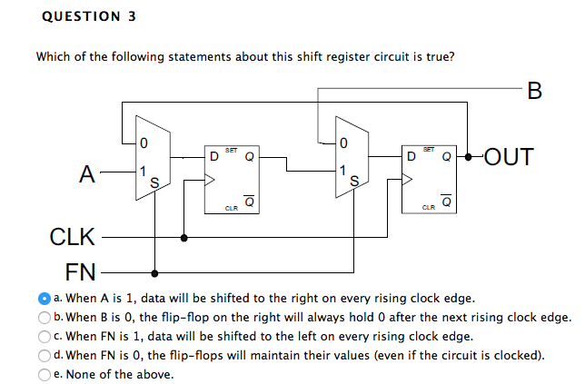 QUESTION 3 Which of the following statements about this shift register circuit is true? 0) 0) (a (2 CLR CLK FN a. When A is 1, data will be shifted to the right on every rising clock edge. b. When B is 0, the flip-flop on the right will always hold 0 after the next rising clock edge. c. When FN is 1, data will be shifted to the left on every rising clock edge. Od. When FN is 0, the flip-flops will maintain their values (even if the circuit is clocked). e. None of the above.
