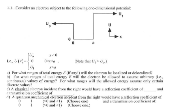 4.4. Consider an electron subject to the following onc-dimensional potential U, x <0 (Note that a) For what ranges of total energy E (if any!) will the elcctron be localized or delocalized? b) For what ranges of total energy E will the electron be allowed to assume arbitrary (ie, continuous) valucs of cncrgy? For what ranges will the allowed energy assume only certain discrete values? c) A classical clectron incident from the right would have a reflection coefficient of a transmission coefficicnt of and d) A guantum mechanical electron incident from the right would have a reflection coefficient of 0 and I) (Choose one) (-0 and <l) and a transmission coefficient of: 0 1 (Choose one.)