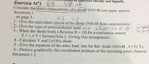 unta aiomü pPessed literally and digitally. Exercice N°1 Rd_vp Consider the direct characteristic of a diode IN4148. voir paper answer document 1 on page 3 1- Give the equivalent circuit of the diode IN4148 from caracteristics 3-When the diode feeds a Resistor R = 1 Ω for a continuous source E = 1.4 V ( forward bias ) . Giving bias arrangement. 4 - Calculate V and I of this diode 5 - Give the equation of the static load line for this diode IN4148, 1 f(v). 6 - Deduce graphically the coordinated products of the operating point (Answer document 1)