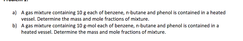 a) A gas mixture containing 10 g each of benzene, n-butane and phenol is contained in a heated vessel. Determine the mass and mole fractions of mixture. b) A gas mixture containing 10 g-mol each of benzene, n-butane and phenol is contained in a heated vessel. Determine the mass and mole fractions of mixture