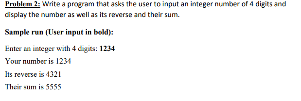 Problem 2: Write a program that asks the user to input an integer number of 4 digits and display the number as well as its reverse and their sum Sample run User input in bold): Enter an integer with 4 digits: 1234 Your number is 1234 Its reverse is 4321 Their sum is 5555