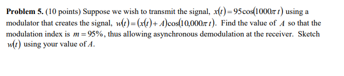 Problem 5. ( 10 points) Suppose we wish to transmit the signal, X(I)-95 cos(10001) using a modulator that creates the signal, w(1)-(x(1)-A)cos(10,000? 1). Find the value of A so that the modulation index is m-9590, thus allowing asynchronous demodulation at the receiver. Sketch w(t) using your value of A.