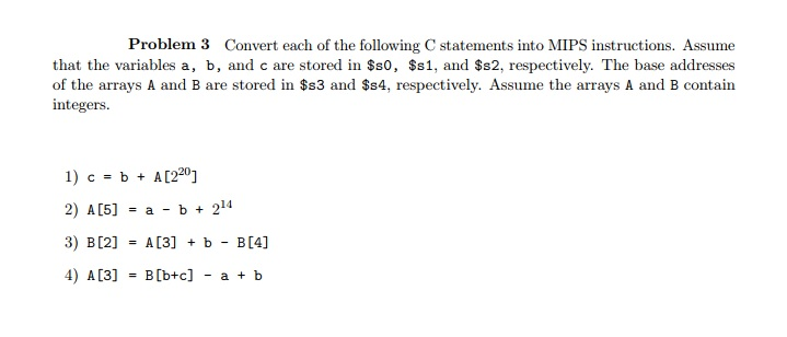 Problem 3 Convert each of the following C statements into MIPS instructions. Assume that the variables a, b, and c are stored in $s0, $s1, and $s2, respectively. The base addresses of the arrays A and B are stored in $s3 and $s4, respectively. Assume the arrays A and B contain integers I) c = b + A[220] 2) A[5] = a-b+214 3) B [2] = A [3] + b-B [4] 4) A [3] = B [b+c] -a + b