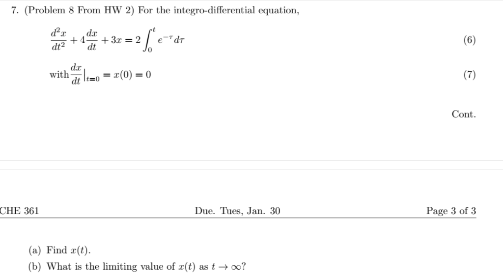 7. (Problem 8 From HW 2) For the integro-differential equation, 0 dr dt with_ t=0 Cont CHE 361 Due. Tues, Jan. 30 Page 3 of 3 (a) Find (t). (b) What is the limiting value of x(t) as t → oo?