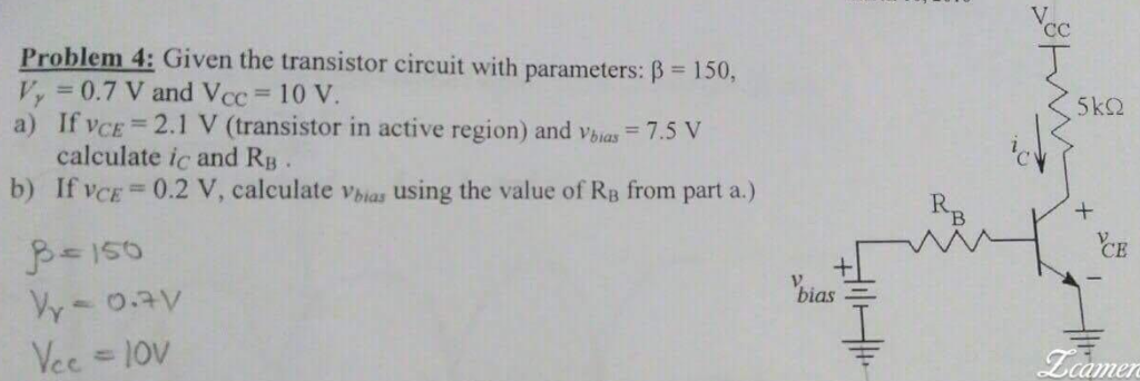 Problem 4: Given the transistor circuit with parameters: 150, p, =0.7 V and Vcc = 10V a) If vCE 2.1 V (transistor in active region) and vbias 7.5 V calculate ic and RB . If VCE-0.2 V, calculate vbias using the value of RB from part a.) b) R B CE bias camer
