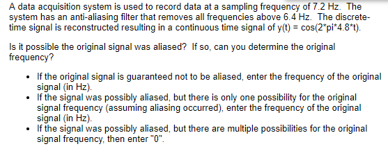 A data acquisition system is used to record data at a sampling frequency of 7.2 Hz. The system has an anti-aliasing filter that removes all frequencies above 6.4 Hz. The discrete- time signal is reconstructed resulting in a continuous time signal of y(t) cos(2pi 4.8*t) Is it possible the original signal was aliased? If so, can you determine the original If the original signal is guaranteed not to be aliased, enter the frequency of the original If the signal was possibly aliased, but there is only one possibility for the original signal (in Hz) signal frequency (assuming aliasing occurred), enter the frequency of the original If the signal was possibly aliased, but there are multiple possibilities for the original signal frequency, then enter O