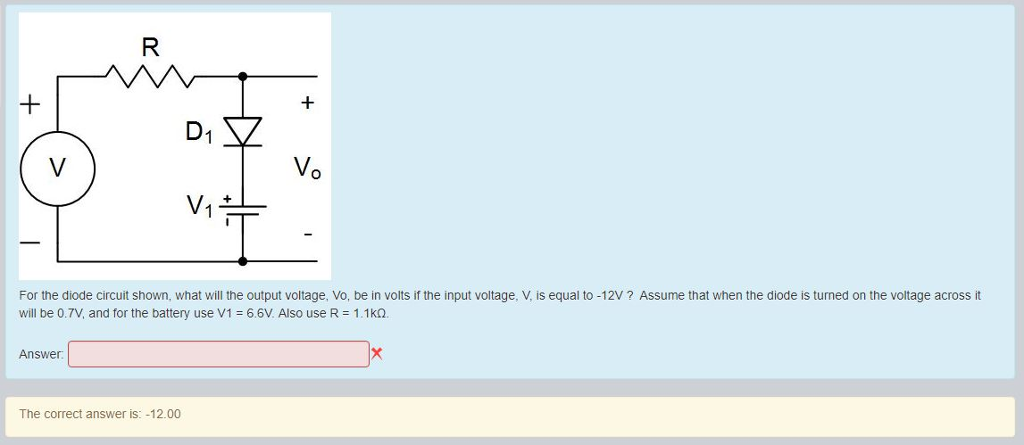 V. V. For the diode circuit shown, what will the output voltage, Vo, be in volts if the input voltage, V, is equal to -12V ? Assume that when the diode is turned on the voltage across it will be 0.7V, and for the battery use V16.6V. Also use R 1.1kQ Answer The correct answer is: -12.00