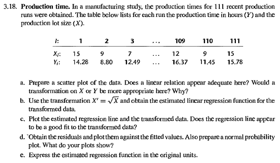 3.18. production time. in a manufacturing study, the production times for 111 recent production runs were obtained. the table below lists for each run the productiontime in hours (y) and the production lot size (x). 3 109 110 111 15 xi: 15 y: 14.28 8.80 12.49 16.37 11.45 15.78 a. prepare a scatter plot of the data. does a linear relation appear adequate here? would a transformation on x or y be more appropriate here? why? b. use the transformation x vxand obtain the estimated linear regression function for the transformed data. c. plot the estimated regression line and the transformed data. does the regression line appear to be a good fit to the transformed data? d. obtain the residuals and plotthem against the fitted values. alsoprepare a normal probability plot. what do your plots show? e. express the estimated regression function in the original units.