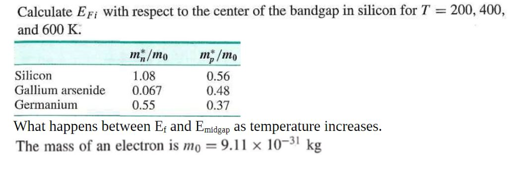 Calculate EFi with respect to the center of the bandgap in silicon for T = 200, 400, and 600 K Silicon Gallium arsenide 0.067 Germanium 0.56 0.48 0.37 1.08 0.55 What happens between Ef and Emidgap as temperature increases The mass of an electron is no = 9.1 1 × 10-31 kg