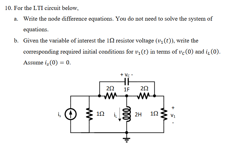 10. For the LTI circuit below. Write the node difference equations. You do not need to solve the system of equations. Given the variable of interest the 12 resistor voltage (v1(t)), write the corresponding required initial conditions for vi(t) in terms of vc(0) and i (0). Assume is (0) 0. a. b. 1F 2Ω