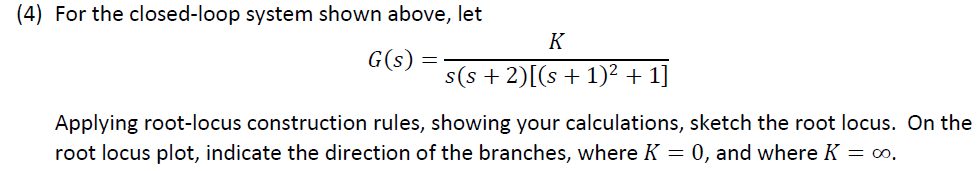(4) For the closed-loop system shown above, let G(s) Applying root-locus construction rules, showing your calculations, sketch the root locus. On the root locus plot, indicate the direction of the branches, where K -0, and where K oo