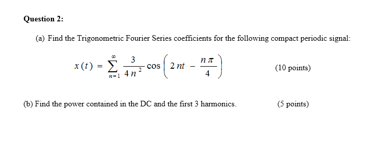 Question 2: (a) Find the Trigonometric Fourier Series coefficients for the following compact periodic signal x (t)3 cos| 2 nt - 2 C (10 points) b) Find the power contained in the DC and the first 3 harmonics 5points)