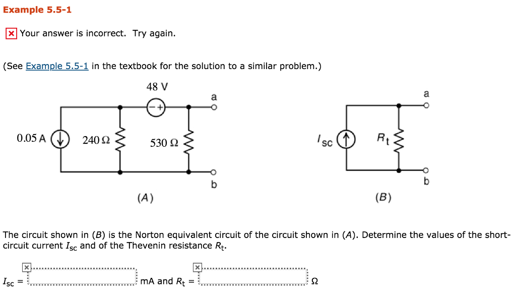 Example 5.5-1 Your answer is incorrect. Try again (See Example 5.5-1 in the textbook for the solution to a similar problem.) 48 V 0.05 AU 240 Ω 530 Ω SC The circuit shown in (B) is the Norton equivalent circuit of the circuit shown in (A). Determine the values of the short- circuit current Isc and of the Thevenin resistance Rt mA and Rt SC-
