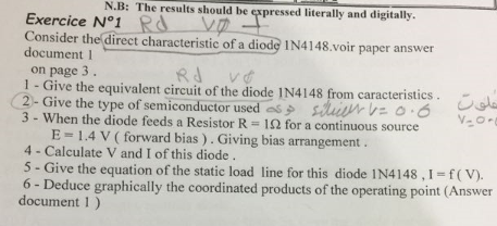 N.B: The results should be expressed literally and digitally. exercice N°1 Consider the direct characteristic of a diode IN4148.voir paper answer document I on page 3. 1 - Give the equivalent circuit of the diode IN4148 from caracteristics 2-Give the type of semiconductor used 3 - When the diode feeds a Resistor R 12 for a continuous source . de -es夕 ateur no-6 E = 1.4 V ( forward bias ) . Giving bias arrangement 4- Calculate V and I of this diode. 5 - Give the equation of the static load line for this diode IN4148, 1-f( V). 6 - Deduce graphically the coordinated products of the operating point (Answer document 1)