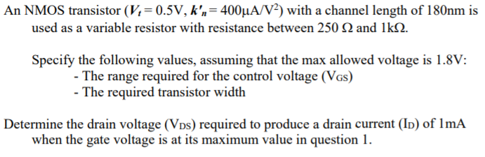 An NMOS transistor (V,-0.5V, k,-400μΑ/V2) with a channel length of 180nm is used as a variable resistor with resistance between 250 2 and lkS2. Specify the following values, assuming that the max allowed voltage is 1.8V: The range required for the control voltage (VGs) The required transistor width Determine the drain voltage (VDs) required to produce a drain current (ID) of lmA when the gate voltageue in question l