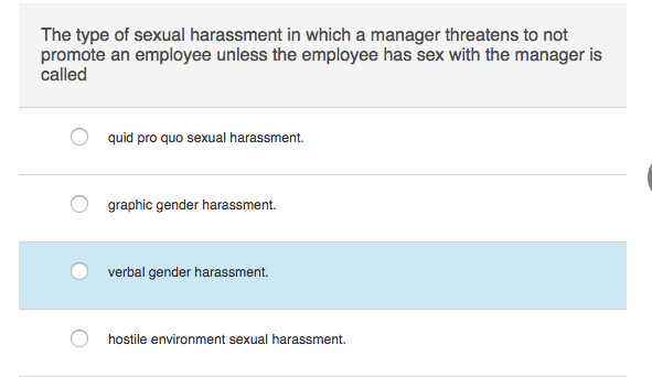The type of sexual harassment in which a manager threatens to not promote an employee unless the employee has sex with the manager is called quid pro quo sexual harassment. graphic gender harassment verbal gender harassment. hostile environment sexual harassment.