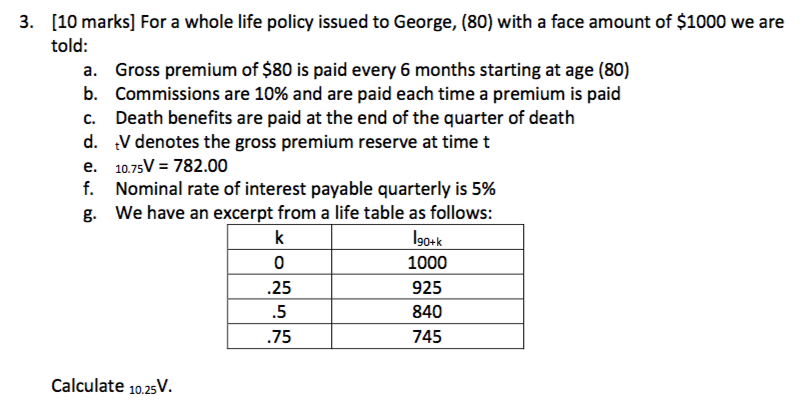 [10 marks] For a whole life policy issued to George, (80) with a face amount of $1000 we are told: 3. a. Gross premium of $80 is paid every 6 months starting at age (80) b. Commissions are 10% and are paid each time a premium is paid c. Death benefits are paid at the end of the quarter of death d. tV denotes the gross premium reserve at time t e. 10.75V = 782.00 f. Nominal rate of interest payable quarterly is 5% g. We have an excerpt from a life table as follows: .25 .5 .75 90+k 1000 925 840 745 Calculate 10.25V.