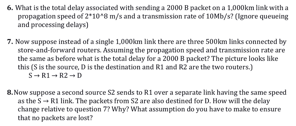 6. What is the total delay associated with sending a 2000 B packet on a 1,000km link with a propagation speed of 2*1048 m/s and a transmission rate of 10Mb/s? (Ignore queueing and processing delays) 7. Now suppose instead of a single 1,000km link there are three 500km links connected by store-and-forward routers. Assuming the propagation speed and transmission rate are the same as before what is the total delay for a 2000 B packet? The picture looks like this (S is the source, D is the destination and R1 and R2 are the two routers.) S→R1 → R2 → D 8.Now suppose a second source S2 sends to R1 over a separate link having the same speed as the S → R1 link. The packets from S2 are also destined for D. How will the delay change relative to question 7? Why? What assumption do you have to make to ensure that no packets are lost?