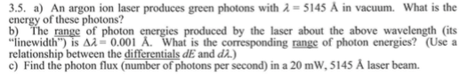 3.5, a) An argon ion laser produces green photons with λ = 5145 A in vacuum. What is the energy of these photons? b) The range of photon energies produced by the laser about the above wavelength (its linewidth) is Δλ = 0.001 A. What is the corresponding range of photon energies? (Use a relationship between the differentials dE and dz.) c) Find the photon flux (number of photons per second) in a 20 mW, 5145 A laser beam.