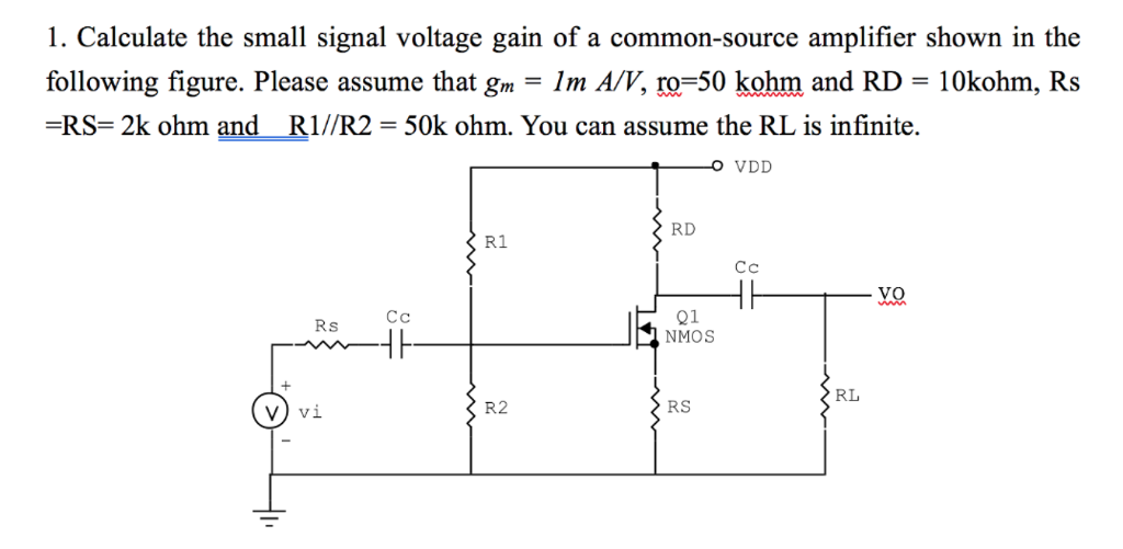 1. Calculate the small signal voltage gain of a common-source amplifier shown in the following figure. Please assume that gm-Im A/V, r0-50 ķohm and RD-1 Okohm, Rs RS- 2k ohm and RI/R2- 50k ohm. You can assume the RL is infinite. RD R1 Rs C Q1 NMOS RL V) vi R2 RS