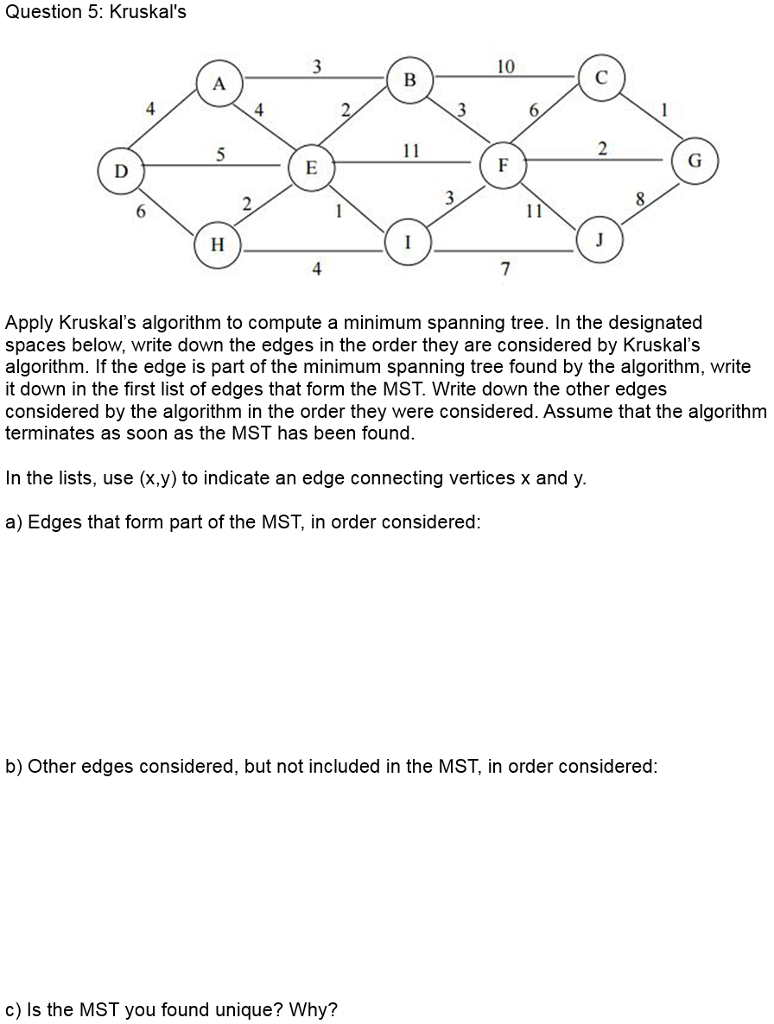 Question 5: Kruskals 10 4 4 Apply Kruskals algorithm to compute a minimum spanning tree. In the designated spaces below, write down the edges in the order they are considered by Kruskals algorithm. If the edge is part of the minimum spanning tree found by the algorithm, write it down in the first list of edges that form the MST. Write down the other edges considered by the algorithm in the order they were considered. Assume that the algorithm terminates as soon as the MST has been found. In the lists, use (x.y) to indicate an edge connecting vertices x and y. a) Edges that form part of the MST, in order considered: b) Other edges considered, but not included in the MST, in order considered: c) Is the MST you found unique? Why?