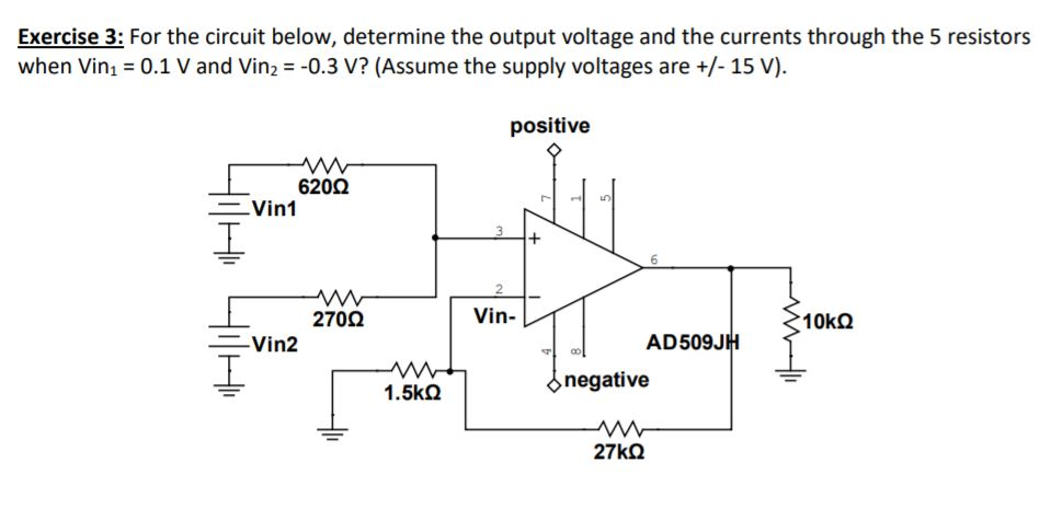 Exercise 3: For the circuit below, determine the output voltage and the currents through the 5 resistors when Vin! = 0.1 V and Vin,--0.3 V? (Assume the supply voltages are +/-15 V). positive 620Ω Vin1 2 270Ω Vin- ニVin2 AD509JH negative