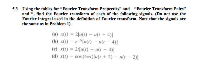 """5.3 Using the tables for """"Fourier Transform Properties and and """", find the Fourier transform of each of the following signals. (Do not use the Fourier integral used in the definition of Fourier transform. Note that the signals are the same as in Problem 1). """"Fourier Transform Pairs (b) x)-e u(t) -u )] (d) x(1) = cos (4m)[a(1 + 2) _ u(1-2)]"""