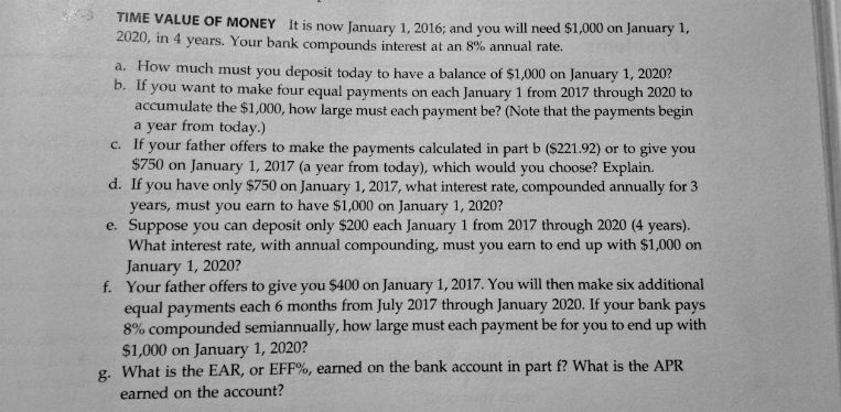 TIME VALUE oF MONEY It is now January 1, 2016; and you will need $1,000 on Ja 2020, in 4 years. Your bank compounds interest at an 8% annual rate. a. H ow much must you deposit today to have a balance of $1,000 on January 1, 2020? b. If you want to make four equal payments on each January 1 from 2017 through 2020 to accumulate the $1,000, how large must each payment be? (Note that the payments begin a year from today.) c. If your father offers to make the payments calculated in part b ($221.92) or to give you $750 on January 1, 2017 (a year from today), which would you choose? Explain. d. If you have only $750 on January 1, 2017, what interest rate, compounded annually for 3 years, must you earn to have $1,000 on January 1, 2020? e. Suppose you can deposit only $200 each January 1 from 2017 through 2020 (4 years). What interest rate, with annual compounding, must you earn to end up with $1,000 on January 1, 2020? Your father offers to give you $400 on January 1, 2017. You will then make six additional equal payments each 6 months from July 2017 through January 2020. If your bank pays 8% compounded semiannually, how large must each payment be for you to end up with $1,000 on January 1, 2020? What is the EAR, or EFF%, earned on the bank account in part f? what is the APR earned on the account? f. g-